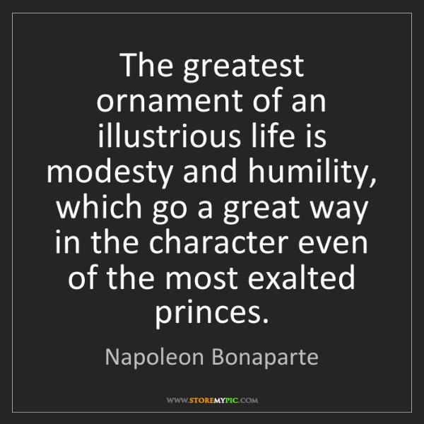 Napoleon Bonaparte: The greatest ornament of an illustrious life is modesty...