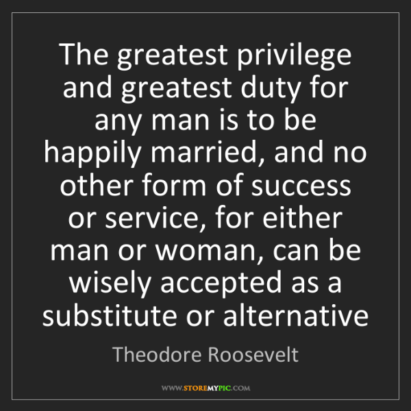 Theodore Roosevelt: The greatest privilege and greatest duty for any man...