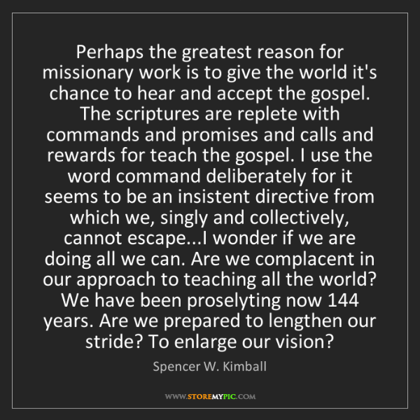 Spencer W. Kimball: Perhaps the greatest reason for missionary work is to...