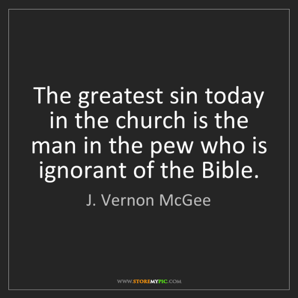 J. Vernon McGee: The greatest sin today in the church is the man in the...