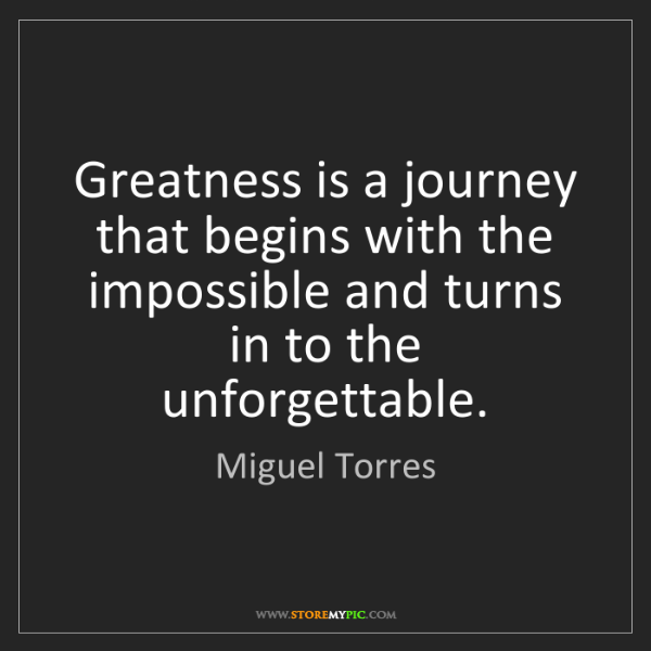 Miguel Torres: Greatness is a journey that begins with the impossible...