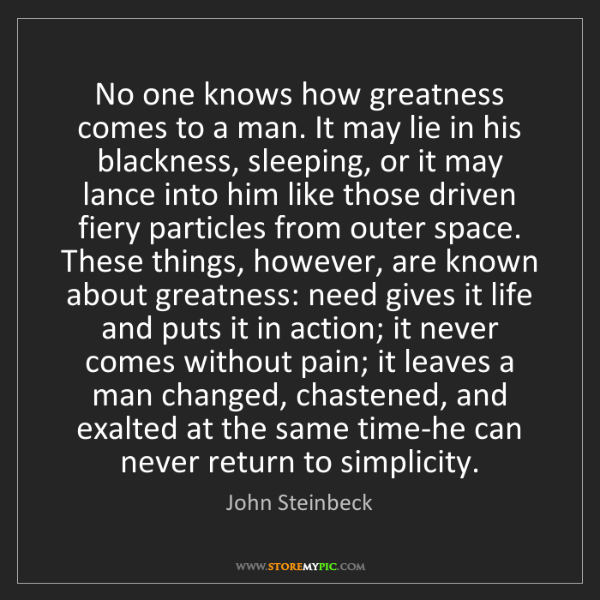 John Steinbeck: No one knows how greatness comes to a man. It may lie...