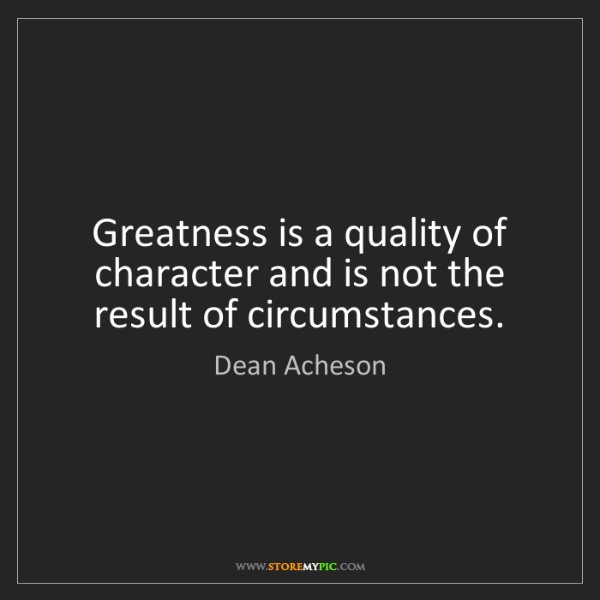 Dean Acheson: Greatness is a quality of character and is not the result...