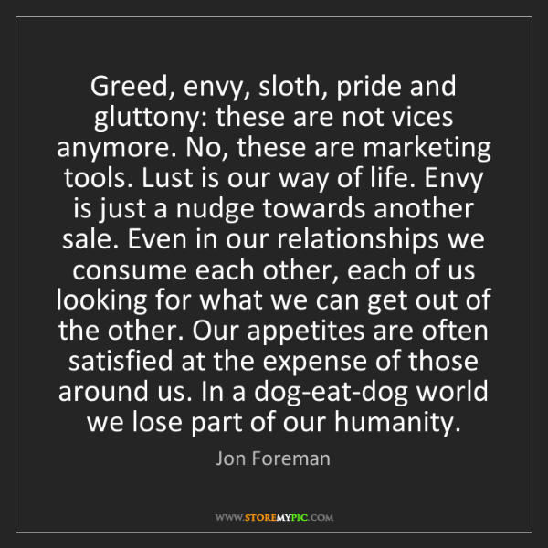 Jon Foreman: Greed, envy, sloth, pride and gluttony: these are not...