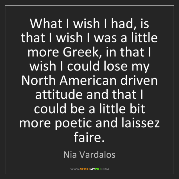 Nia Vardalos: What I wish I had, is that I wish I was a little more...