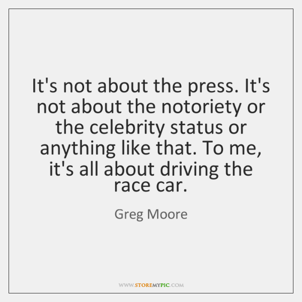 It's not about the press. It's not about the notoriety or the ...