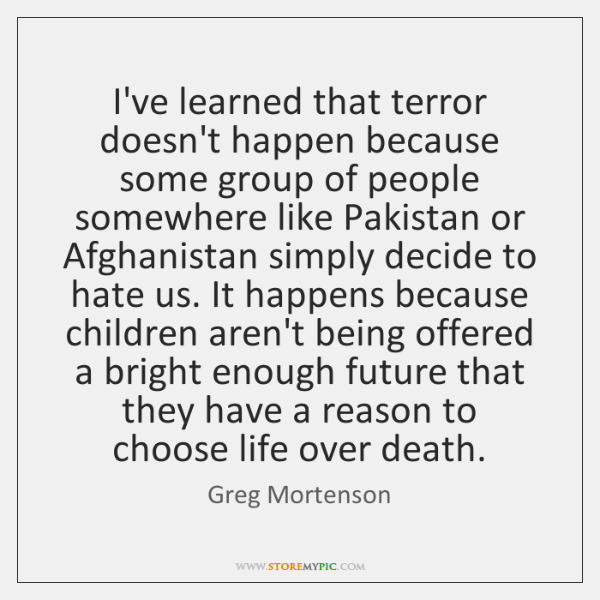 I've learned that terror doesn't happen because some group of people somewhere ...