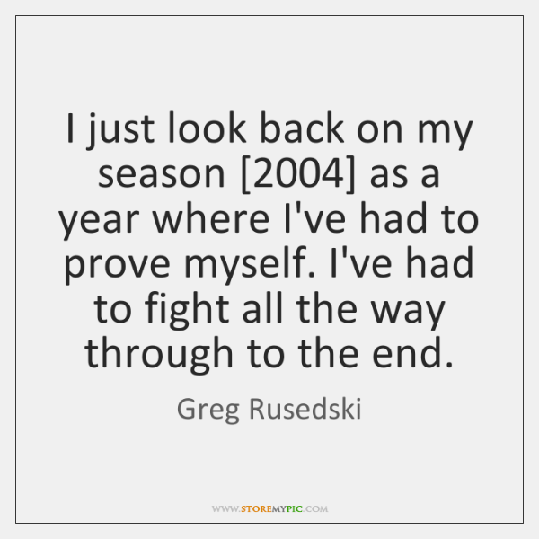 I just look back on my season [2004] as a year where I've ...