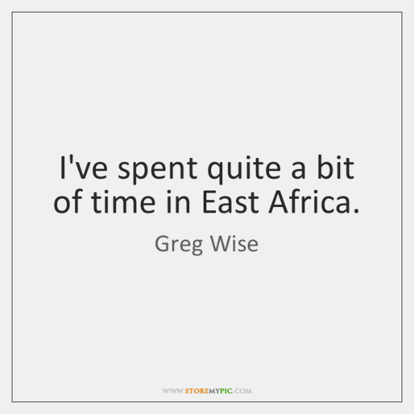 I've spent quite a bit of time in East Africa.