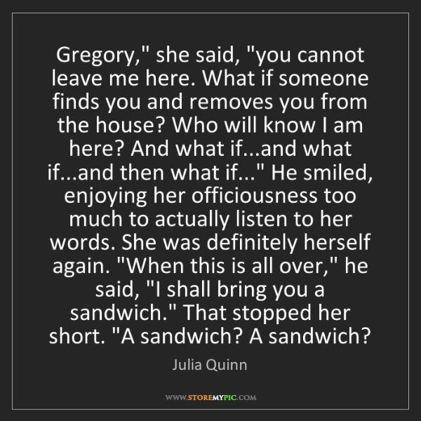 """Julia Quinn: Gregory,"""" she said, """"you cannot leave me here. What if..."""
