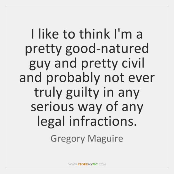 I like to think I'm a pretty good-natured guy and pretty civil ...