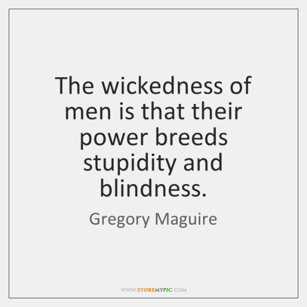 The wickedness of men is that their power breeds stupidity and blindness.