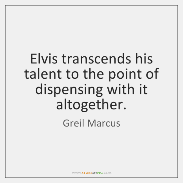 Elvis transcends his talent to the point of dispensing with it altogether.
