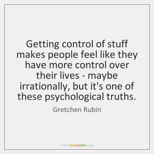 Getting control of stuff makes people feel like they have more control ...