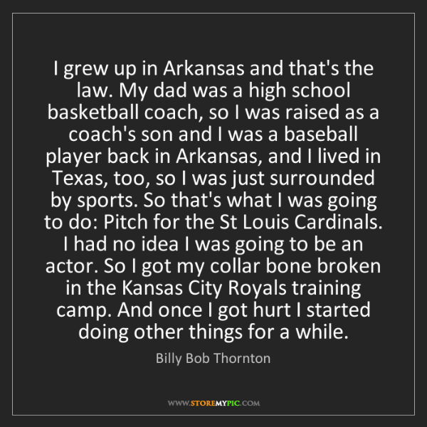 Billy Bob Thornton: I grew up in Arkansas and that's the law. My dad was...