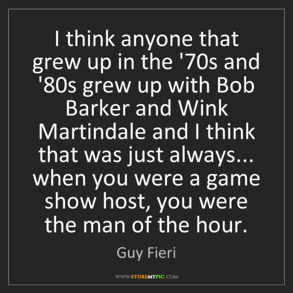 Guy Fieri: I think anyone that grew up in the '70s and '80s grew...