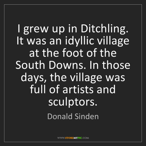 Donald Sinden: I grew up in Ditchling. It was an idyllic village at...