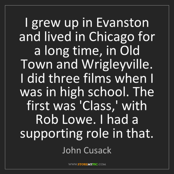 John Cusack: I grew up in Evanston and lived in Chicago for a long...