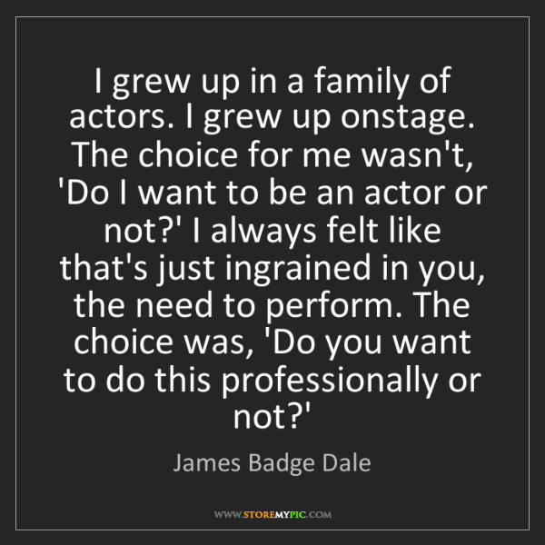 James Badge Dale: I grew up in a family of actors. I grew up onstage. The...