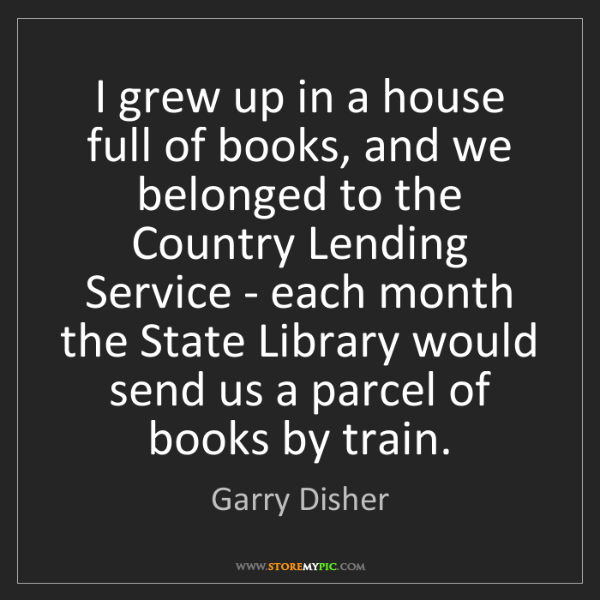 Garry Disher: I grew up in a house full of books, and we belonged to...