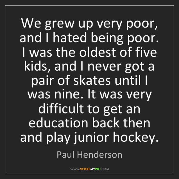 Paul Henderson: We grew up very poor, and I hated being poor. I was the...