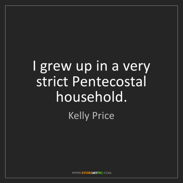 Kelly Price: I grew up in a very strict Pentecostal household.