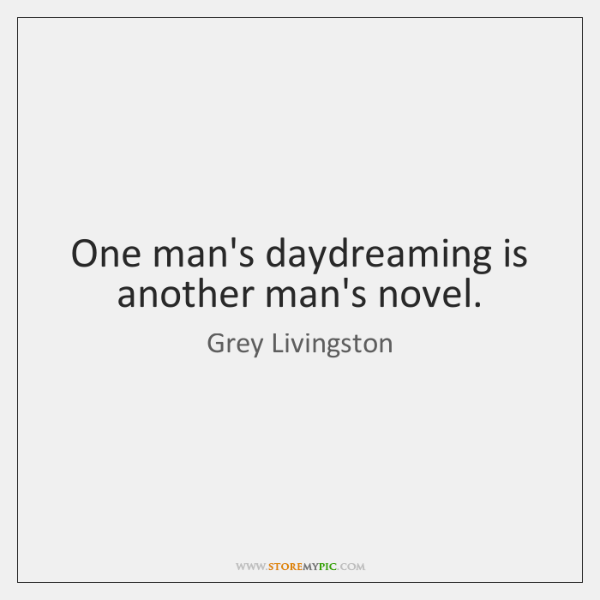 One man's daydreaming is another man's novel.