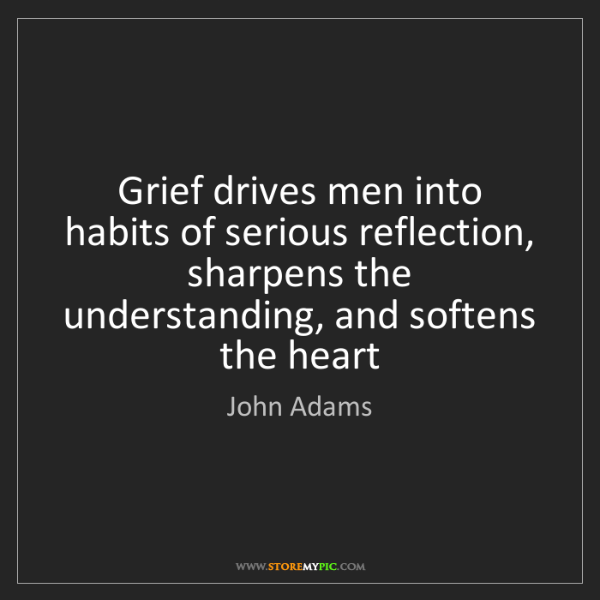 John Adams: Grief drives men into habits of serious reflection, sharpens...