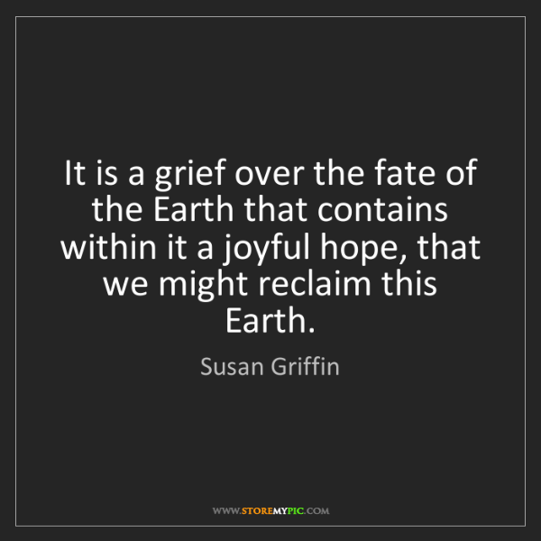 Susan Griffin: It is a grief over the fate of the Earth that contains...