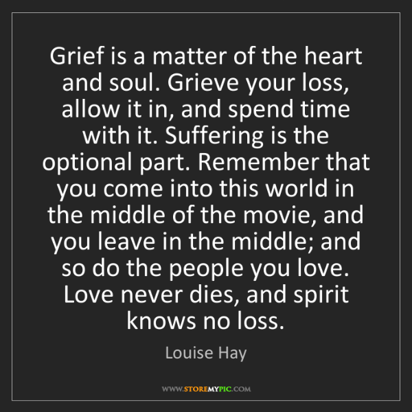 Louise Hay: Grief is a matter of the heart and soul. Grieve your...