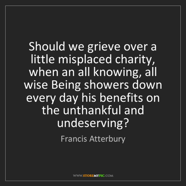 Francis Atterbury: Should we grieve over a little misplaced charity, when...