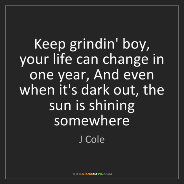 J Cole: Keep grindin' boy, your life can change in one year,...