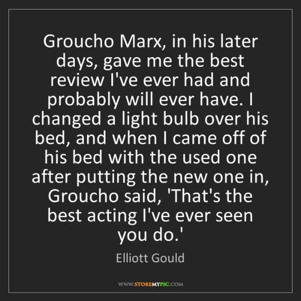 Elliott Gould: Groucho Marx, in his later days, gave me the best review...
