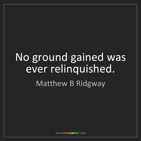 Matthew B Ridgway: No ground gained was ever relinquished.