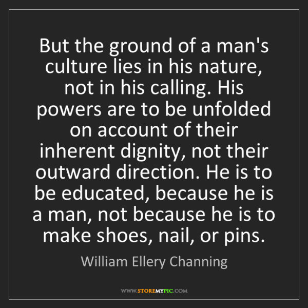 William Ellery Channing: But the ground of a man's culture lies in his nature,...