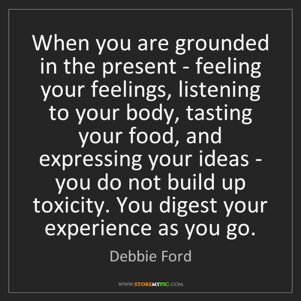 Debbie Ford: When you are grounded in the present - feeling your feelings,...