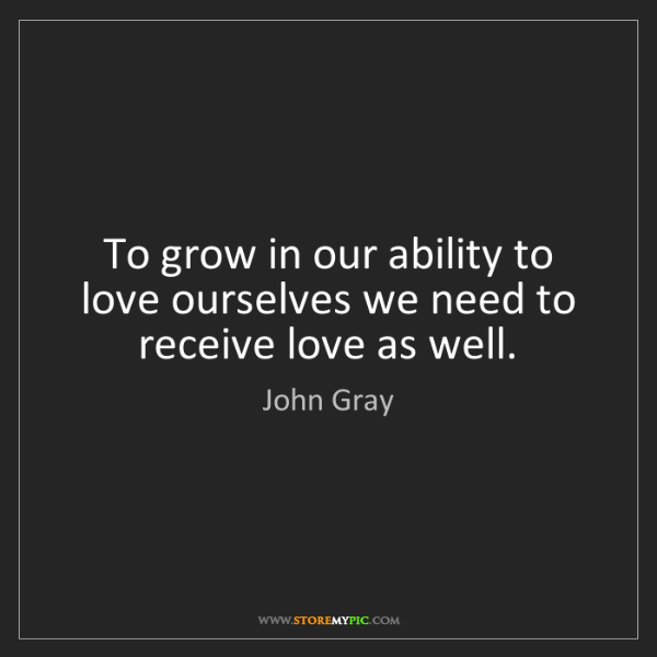 John Gray: To grow in our ability to love ourselves we need to receive...