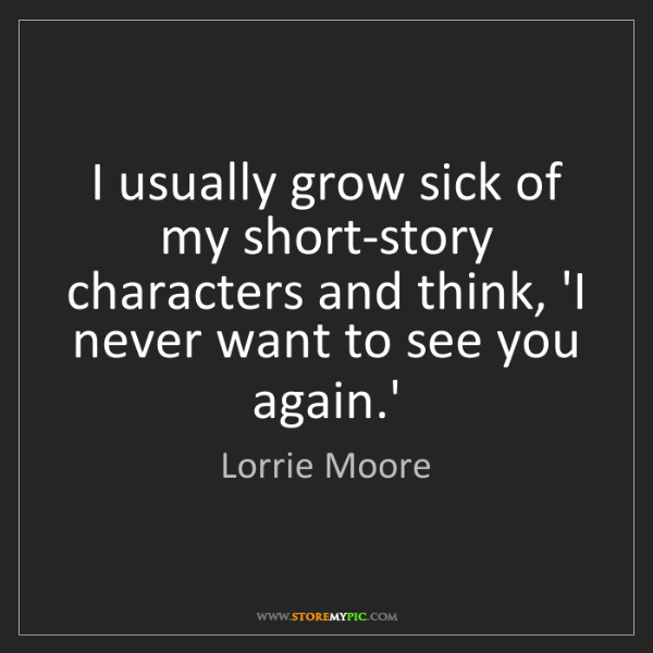Lorrie Moore: I usually grow sick of my short-story characters and...