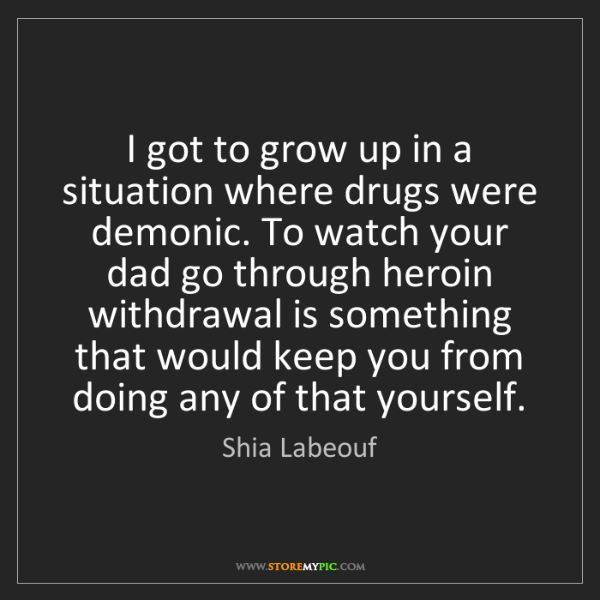 Shia Labeouf: I got to grow up in a situation where drugs were demonic....