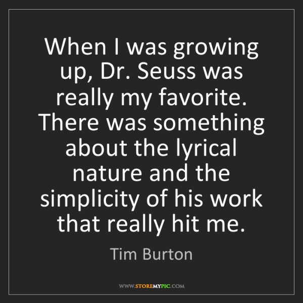 Tim Burton: When I was growing up, Dr. Seuss was really my favorite....