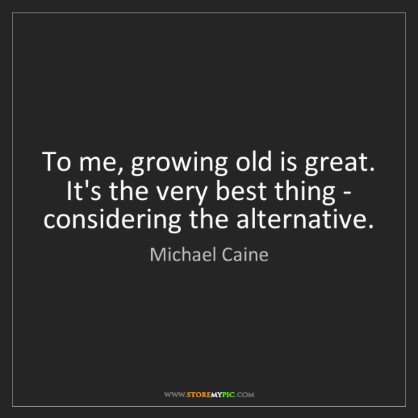 Michael Caine: To me, growing old is great. It's the very best thing...