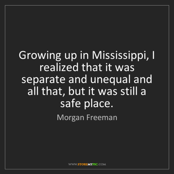 Morgan Freeman: Growing up in Mississippi, I realized that it was separate...