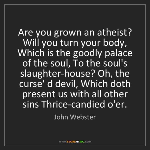 John Webster: Are you grown an atheist? Will you turn your body, Which...