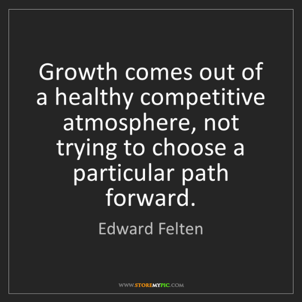 Edward Felten: Growth comes out of a healthy competitive atmosphere,...