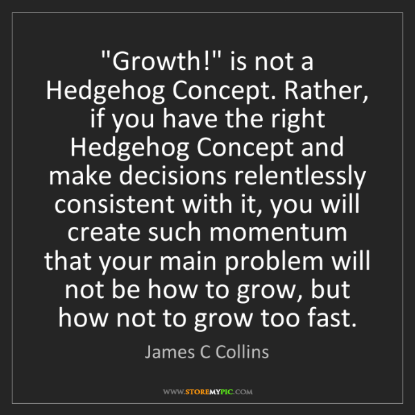 "James C Collins: ""Growth!"" is not a Hedgehog Concept. Rather, if you have..."