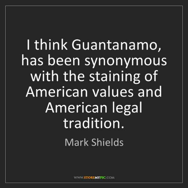 Mark Shields: I think Guantanamo, has been synonymous with the staining...