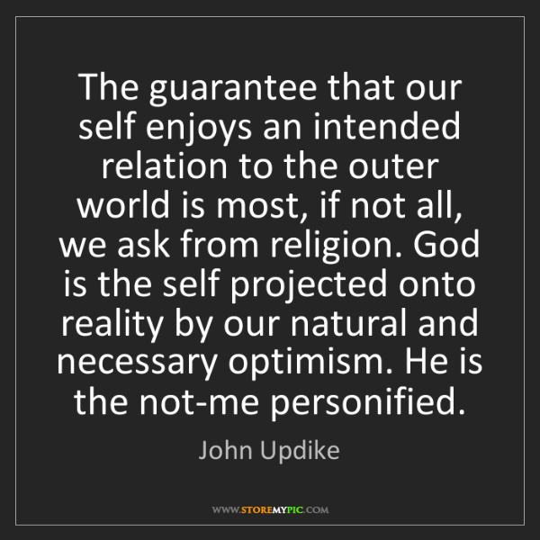 John Updike: The guarantee that our self enjoys an intended relation...