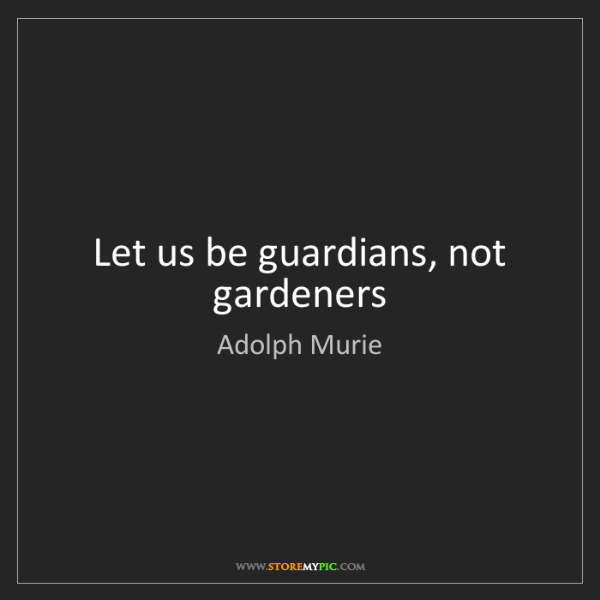Adolph Murie: Let us be guardians, not gardeners