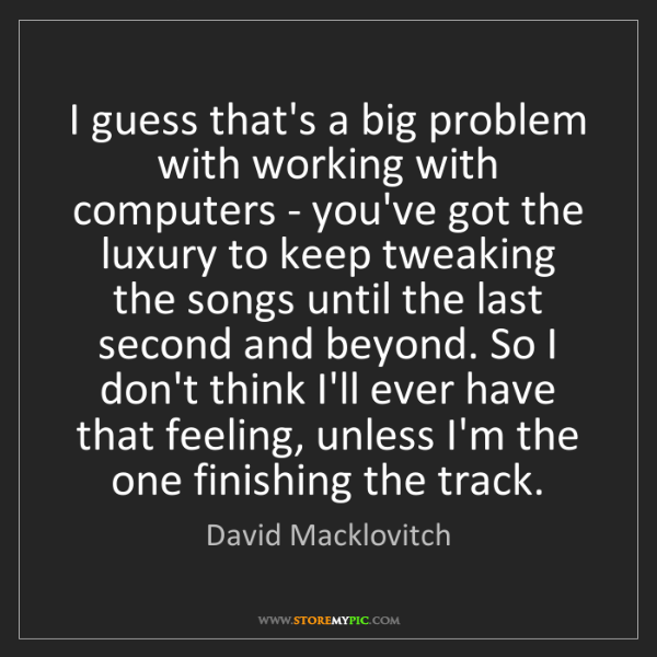 David Macklovitch: I guess that's a big problem with working with computers...