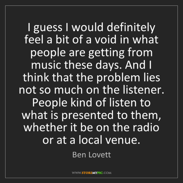 Ben Lovett: I guess I would definitely feel a bit of a void in what...